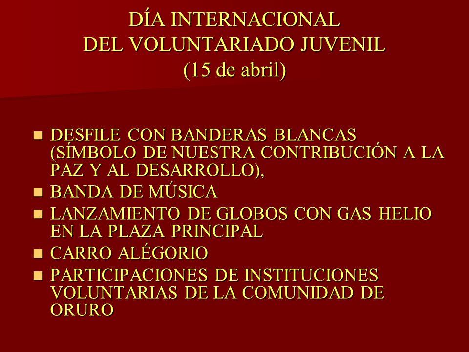 DÍA INTERNACIONAL DEL VOLUNTARIADO JUVENIL (15 de abril) DESFILE CON BANDERAS BLANCAS (SÍMBOLO DE NUESTRA CONTRIBUCIÓN A LA PAZ Y AL DESARROLLO), DESFILE CON BANDERAS BLANCAS (SÍMBOLO DE NUESTRA CONTRIBUCIÓN A LA PAZ Y AL DESARROLLO), BANDA DE MÚSICA BANDA DE MÚSICA LANZAMIENTO DE GLOBOS CON GAS HELIO EN LA PLAZA PRINCIPAL LANZAMIENTO DE GLOBOS CON GAS HELIO EN LA PLAZA PRINCIPAL CARRO ALÉGORIO CARRO ALÉGORIO PARTICIPACIONES DE INSTITUCIONES VOLUNTARIAS DE LA COMUNIDAD DE ORURO PARTICIPACIONES DE INSTITUCIONES VOLUNTARIAS DE LA COMUNIDAD DE ORURO