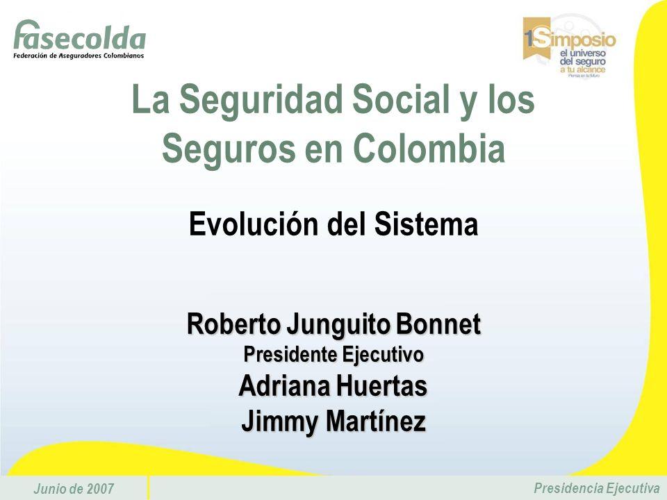 Junio de 2007 Presidencia Ejecutiva La Seguridad Social y los Seguros en Colombia Evolución del Sistema Roberto Junguito Bonnet Presidente Ejecutivo A
