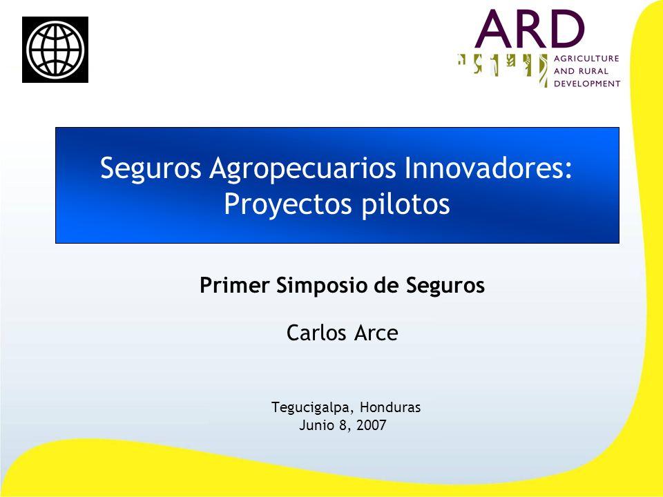 Seguros Agropecuarios Innovadores: Proyectos pilotos Primer Simposio de Seguros Carlos Arce Tegucigalpa, Honduras Junio 8, 2007
