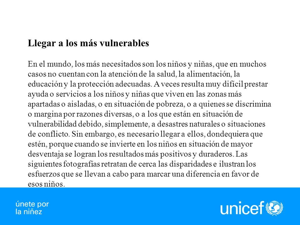 Llegar a los más vulnerables En el mundo, los más necesitados son los niños y niñas, que en muchos casos no cuentan con la atención de la salud, la alimentación, la educación y la protección adecuadas.