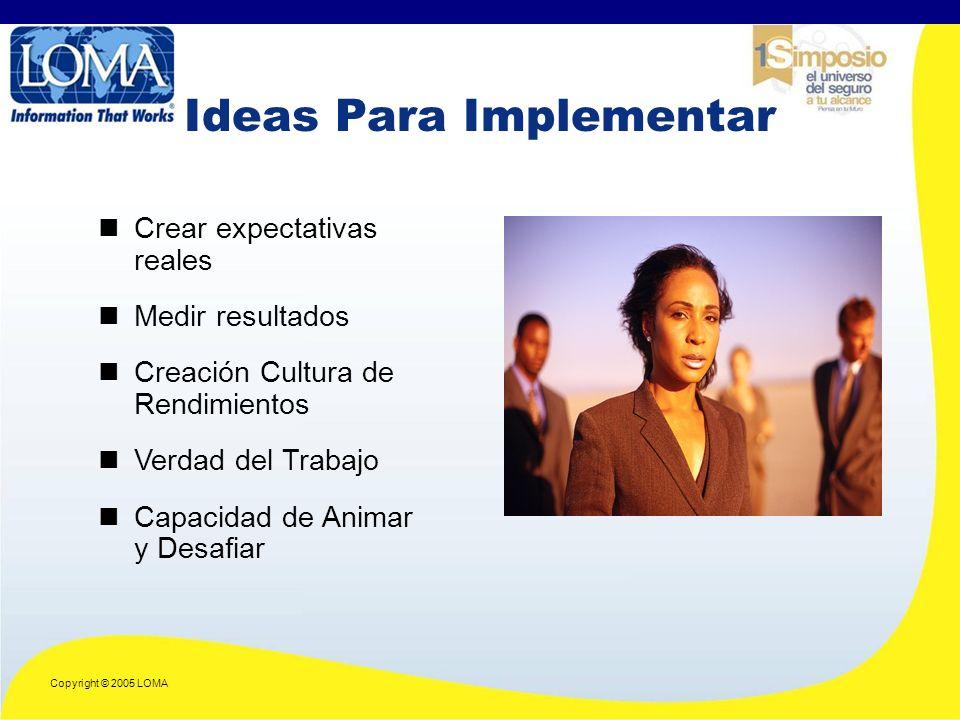Copyright © 2005 LOMA Ideas Para Implementar Crear expectativas reales Medir resultados Creación Cultura de Rendimientos Verdad del Trabajo Capacidad de Animar y Desafiar