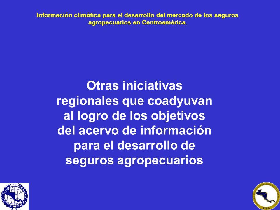Información climática para el desarrollo del mercado de los seguros agropecuarios en Centroamérica. Otras iniciativas regionales que coadyuvan al logr