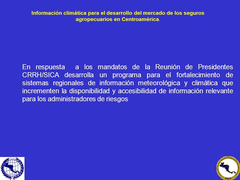 Información climática para el desarrollo del mercado de los seguros agropecuarios en Centroamérica. En respuesta a los mandatos de la Reunión de Presi