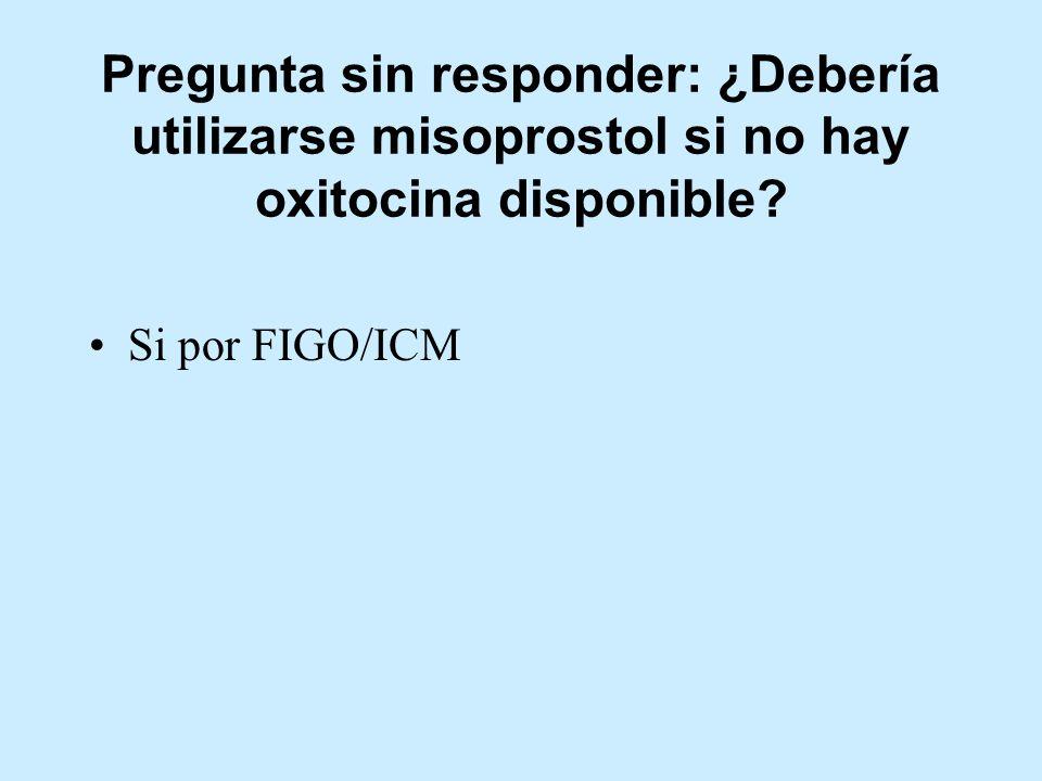 Pregunta sin responder: ¿Debería utilizarse misoprostol si no hay oxitocina disponible? Si por FIGO/ICM