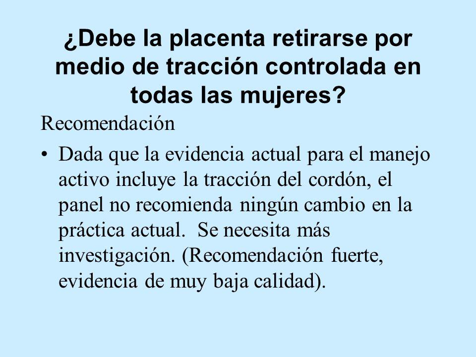 ¿Debe la placenta retirarse por medio de tracción controlada en todas las mujeres? Recomendación Dada que la evidencia actual para el manejo activo in