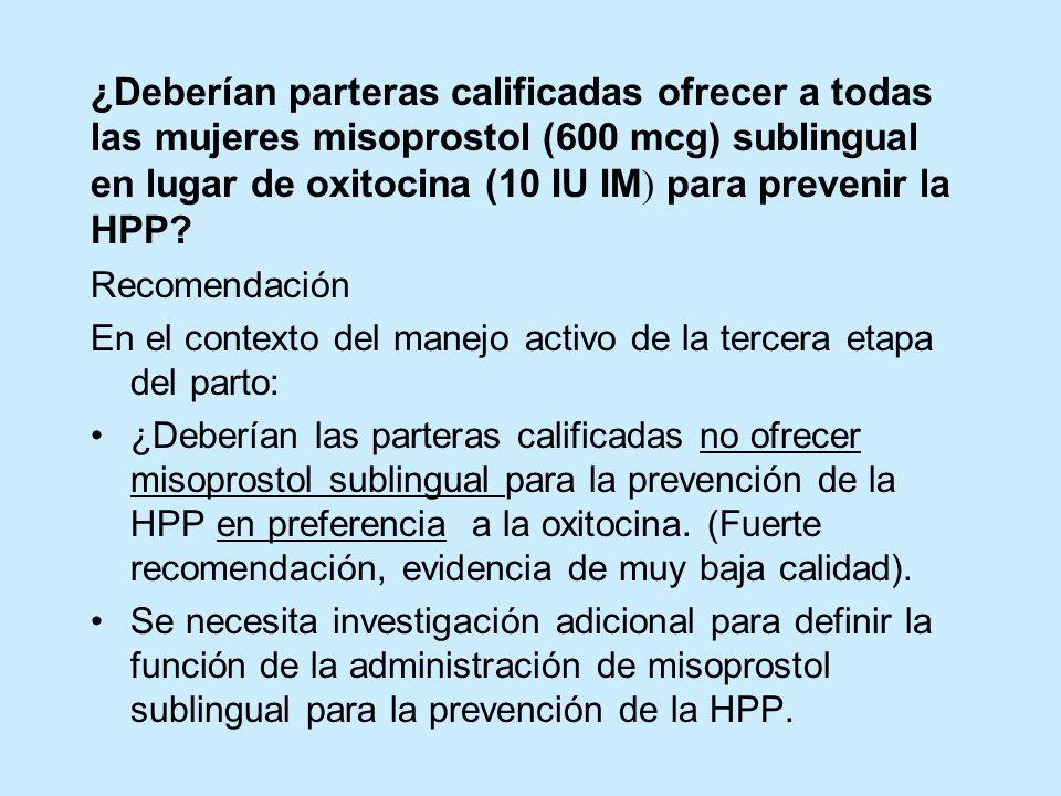 ¿Deberían parteras calificadas ofrecer a todas las mujeres misoprostol (600 mcg) sublingual en lugar de oxitocina (10 IU IM ) para prevenir la HPP? Re