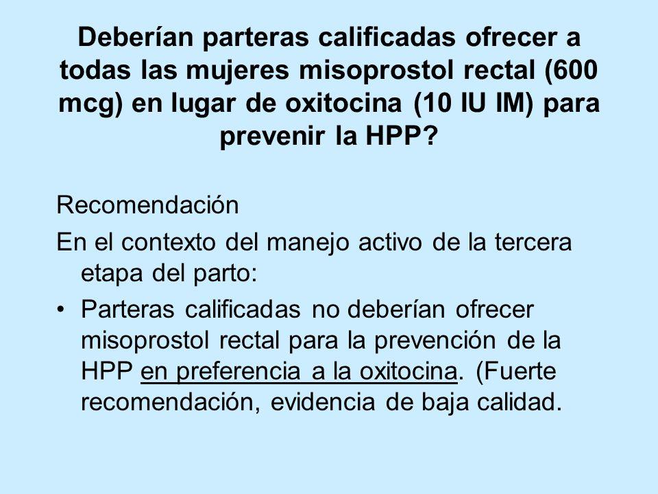 Deberían parteras calificadas ofrecer a todas las mujeres misoprostol rectal (600 mcg) en lugar de oxitocina (10 IU IM) para prevenir la HPP? Recomend