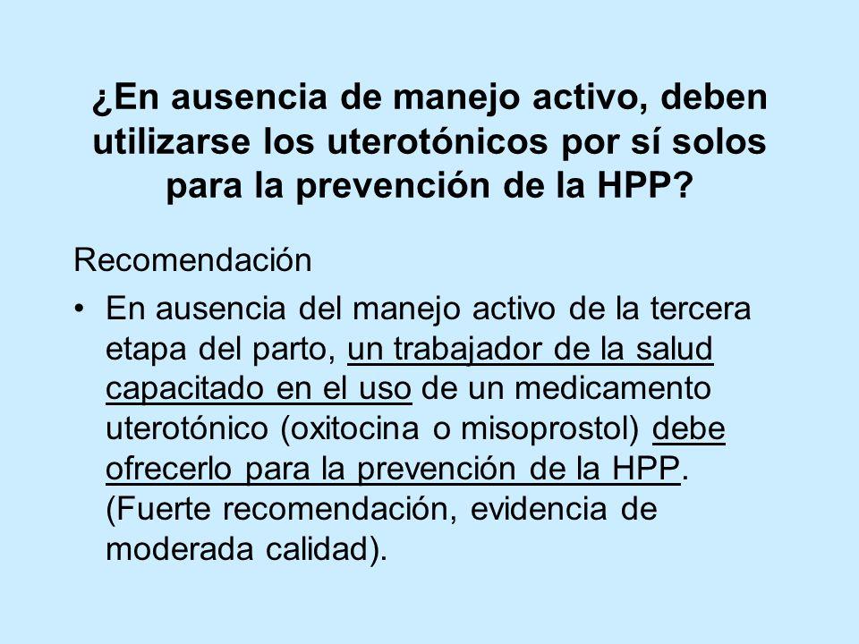 ¿En ausencia de manejo activo, deben utilizarse los uterotónicos por sí solos para la prevención de la HPP? Recomendación En ausencia del manejo activ