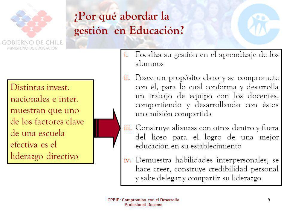CPEIP: Compromiso con el Desarrollo Profesional Docente 9 ¿Por qué abordar la gestión en Educación? i.Focaliza su gestión en el aprendizaje de los alu