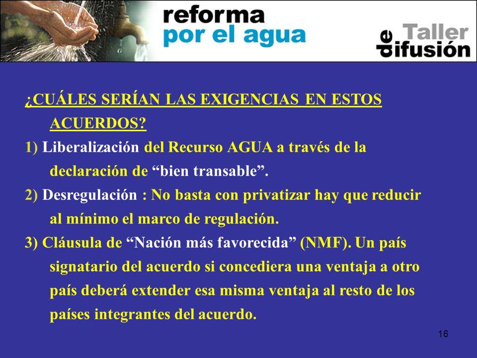 16 ¿CUÁLES SERÍAN LAS EXIGENCIAS EN ESTOS ACUERDOS? 1) Liberalización del Recurso AGUA a través de la declaración de bien transable. 2) Desregulación