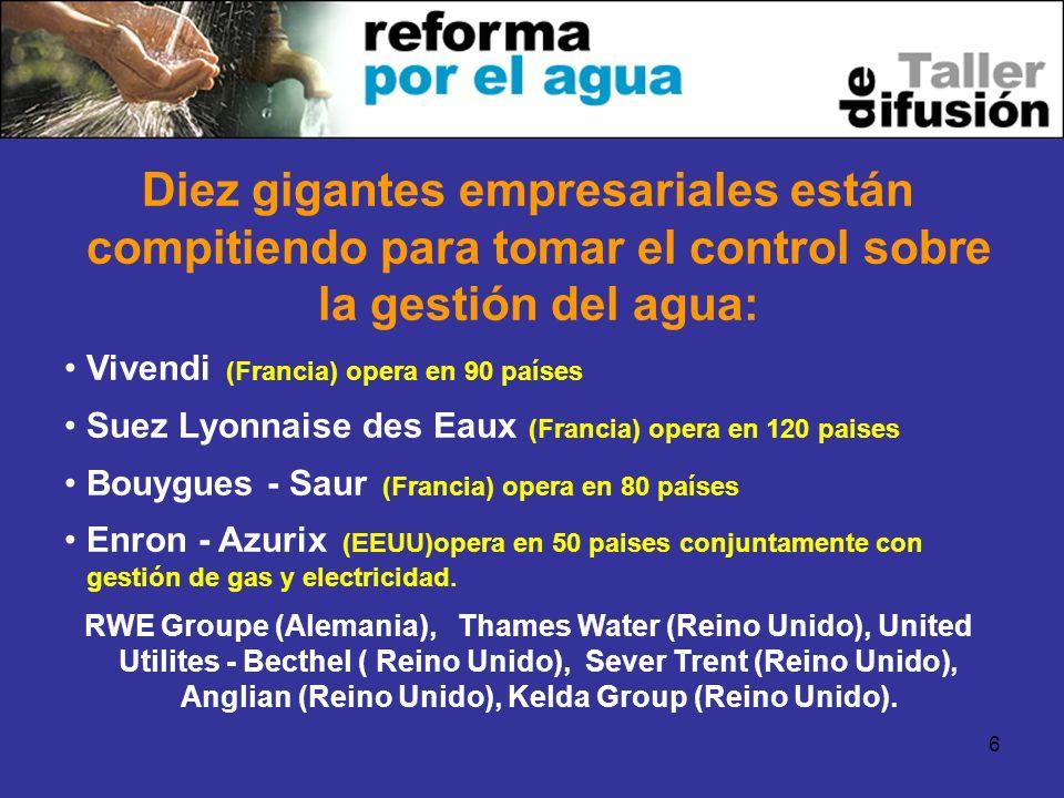 6 Diez gigantes empresariales están compitiendo para tomar el control sobre la gestión del agua: Vivendi (Francia) opera en 90 países Suez Lyonnaise d