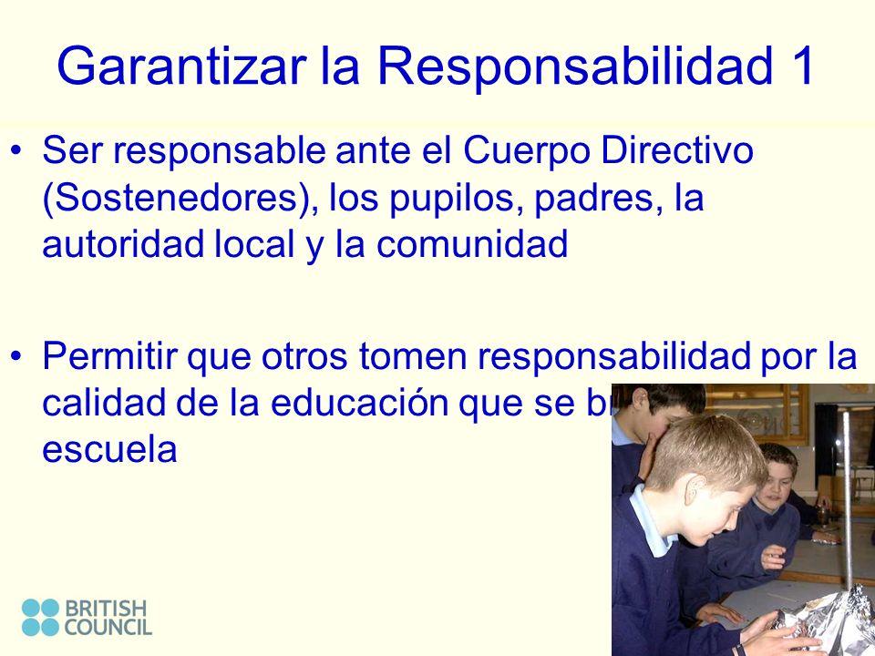 Garantizar la Responsabilidad 1 Ser responsable ante el Cuerpo Directivo (Sostenedores), los pupilos, padres, la autoridad local y la comunidad Permitir que otros tomen responsabilidad por la calidad de la educación que se brinda en la escuela