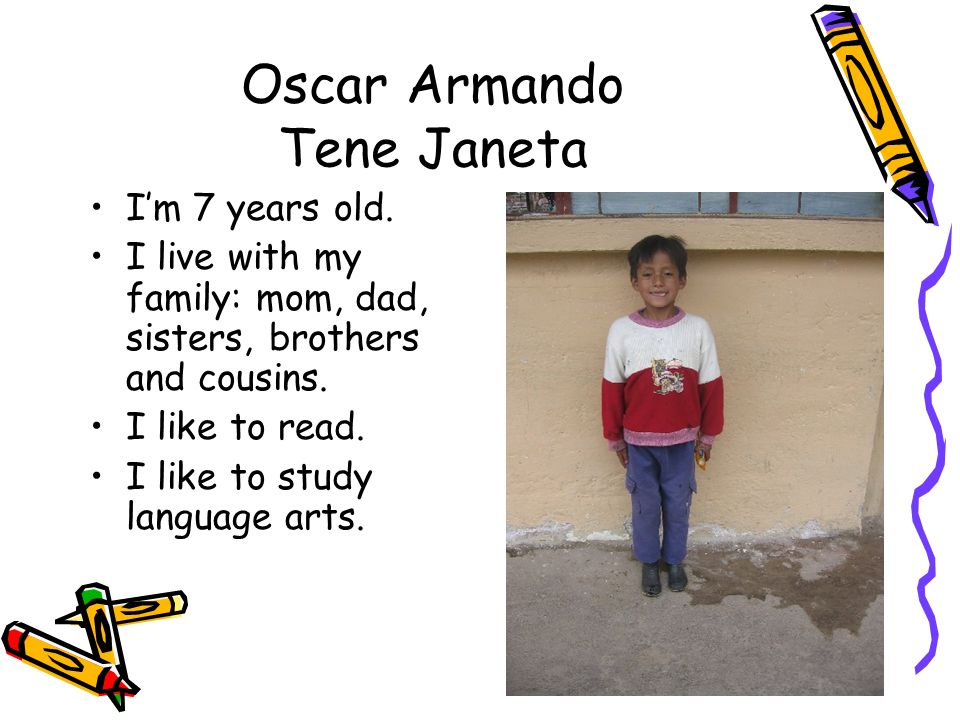 Oscar Armando Tene Janeta Im 7 years old. I live with my family: mom, dad, sisters, brothers and cousins. I like to read. I like to study language art