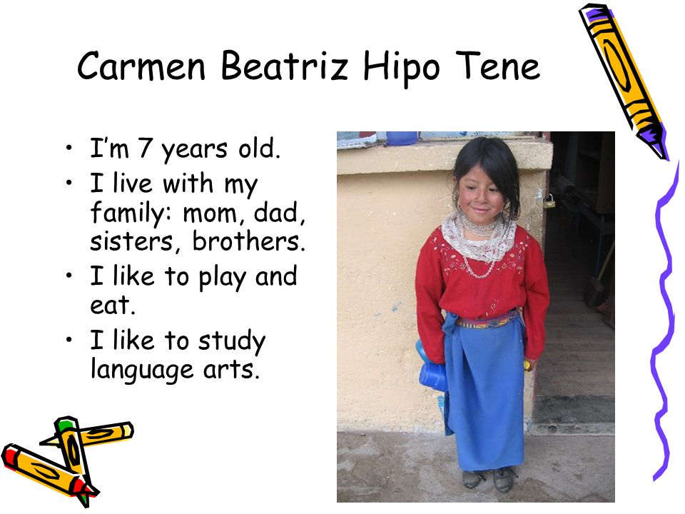 Carmen Beatriz Hipo Tene Im 7 years old. I live with my family: mom, dad, sisters, brothers. I like to play and eat. I like to study language arts.