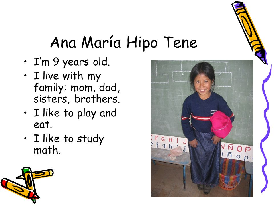 Ana María Hipo Tene Im 9 years old. I live with my family: mom, dad, sisters, brothers. I like to play and eat. I like to study math.