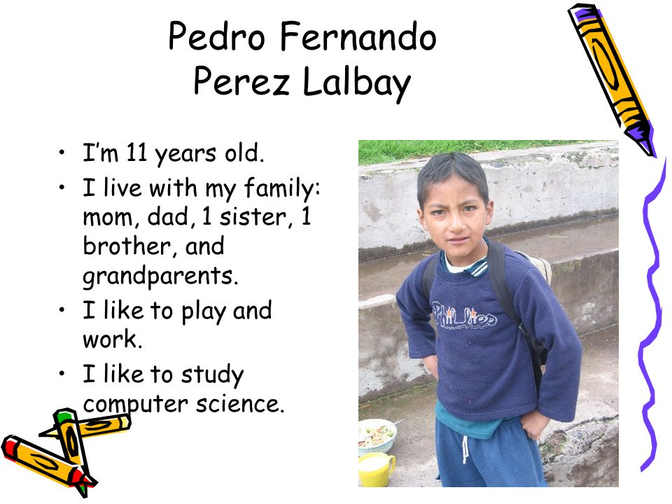 Pedro Fernando Perez Lalbay Im 11 years old. I live with my family: mom, dad, 1 sister, 1 brother, and grandparents. I like to play and work. I like t