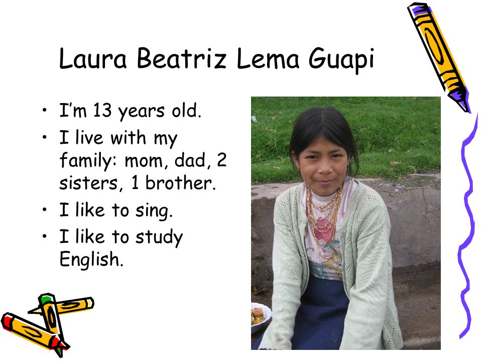 Laura Beatriz Lema Guapi Im 13 years old. I live with my family: mom, dad, 2 sisters, 1 brother. I like to sing. I like to study English.