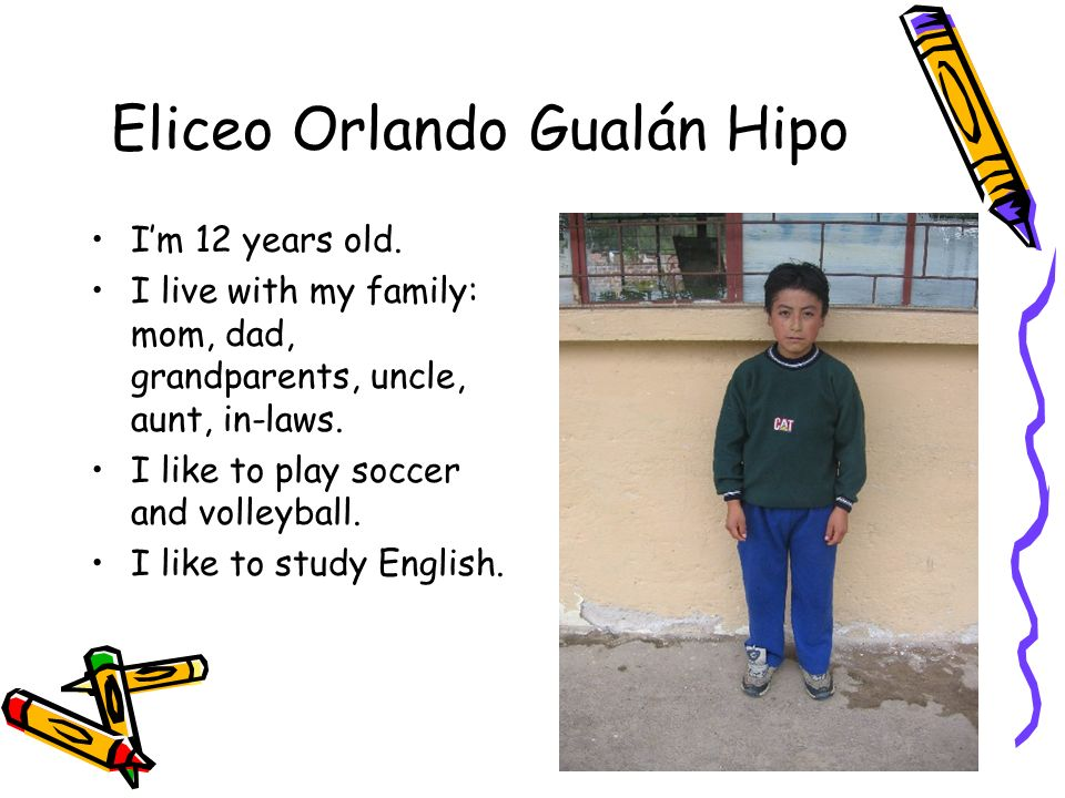 Eliceo Orlando Gualán Hipo Im 12 years old. I live with my family: mom, dad, grandparents, uncle, aunt, in-laws. I like to play soccer and volleyball.