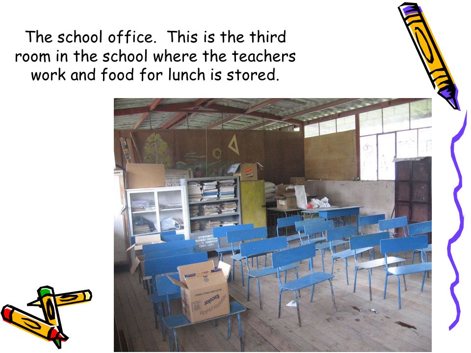 The school office. This is the third room in the school where the teachers work and food for lunch is stored.