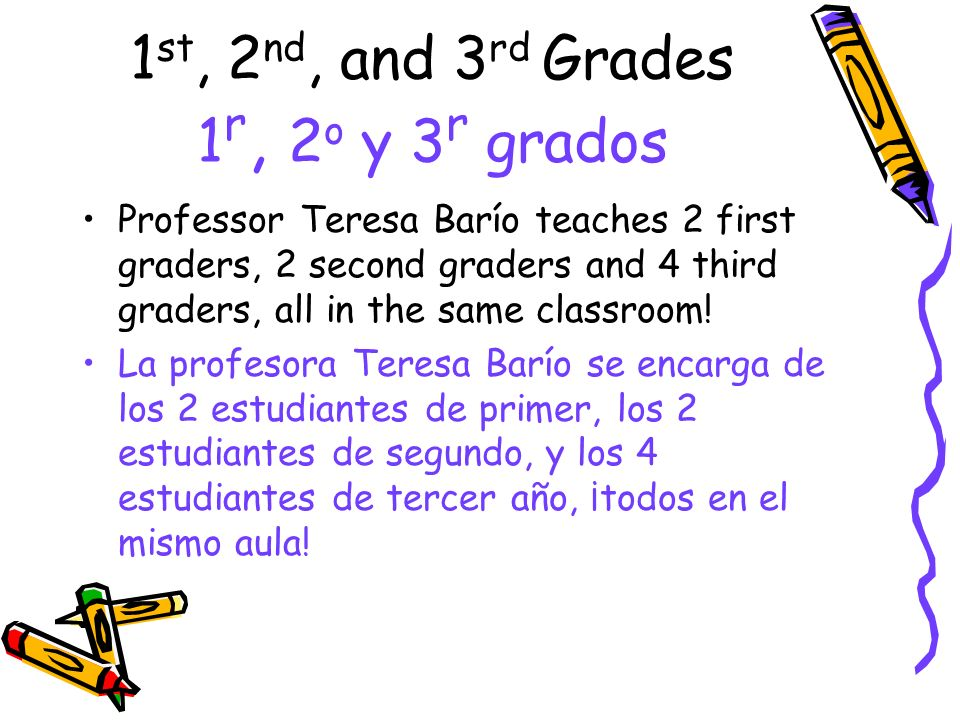 1 st, 2 nd, and 3 rd Grades 1 r, 2 o y 3 r grados Professor Teresa Barío teaches 2 first graders, 2 second graders and 4 third graders, all in the sam