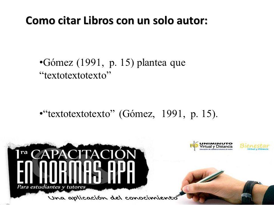 Como citar Libros con un solo autor: Gómez (1991, p. 15) plantea que textotextotexto textotextotexto (Gómez, 1991, p. 15).