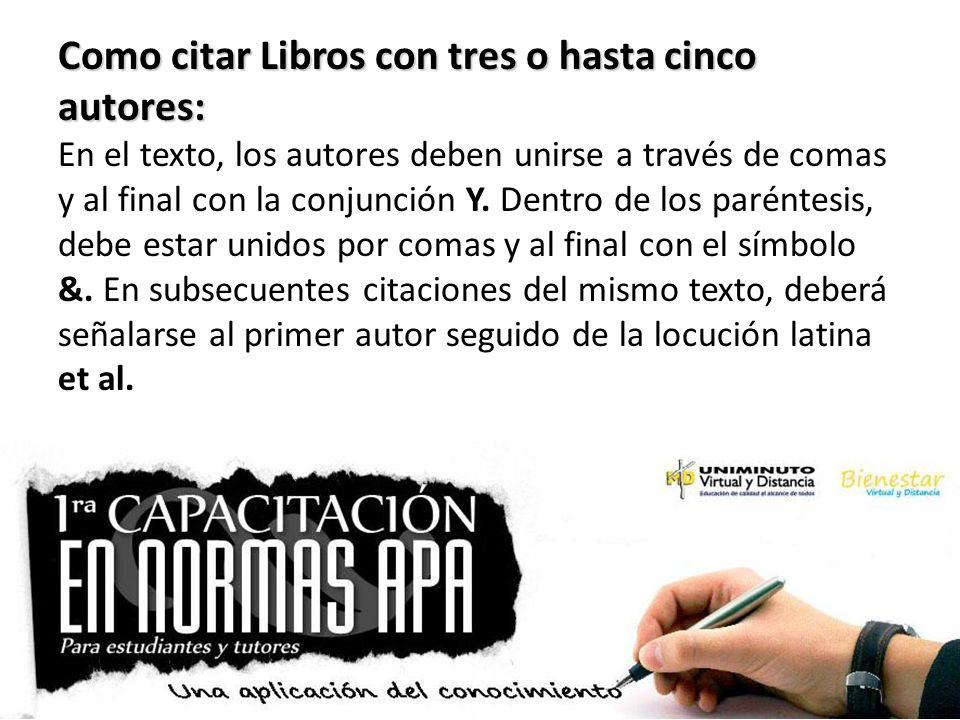 Como citar Libros con tres o hasta cinco autores: En el texto, los autores deben unirse a través de comas y al final con la conjunción Y. Dentro de lo