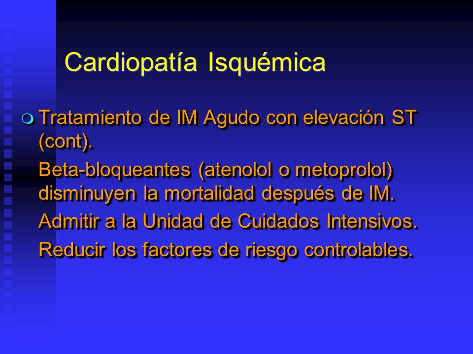 Cardiopatía Isquémica Tratamiento de IM Agudo con elevación ST (cont). Tratamiento de IM Agudo con elevación ST (cont). Beta-bloqueantes (atenolol o m