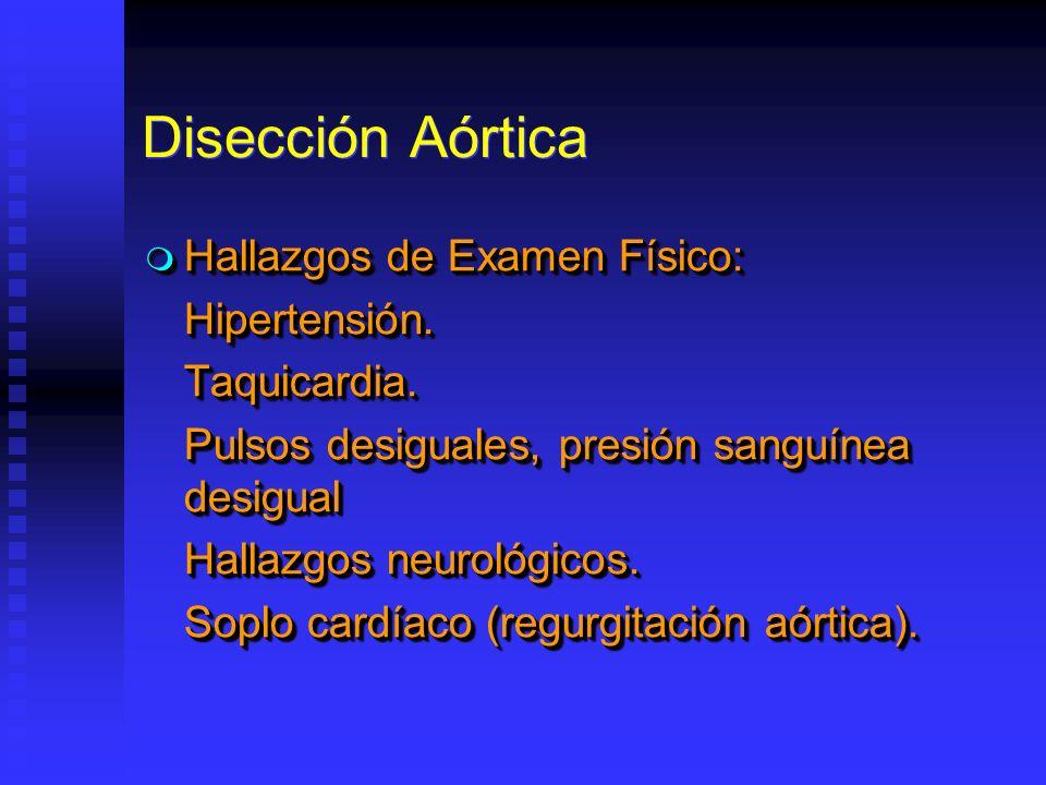 Disección Aórtica Hallazgos de Examen Físico: Hallazgos de Examen Físico:Hipertensión.Taquicardia. Pulsos desiguales, presión sanguínea desigual Halla