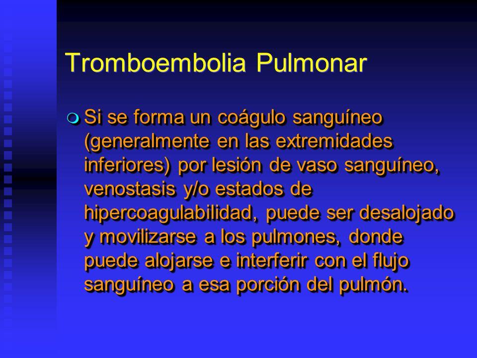 Tromboembolia Pulmonar Si se forma un coágulo sanguíneo (generalmente en las extremidades inferiores) por lesión de vaso sanguíneo, venostasis y/o estados de hipercoagulabilidad, puede ser desalojado y movilizarse a los pulmones, donde puede alojarse e interferir con el flujo sanguíneo a esa porción del pulmón.