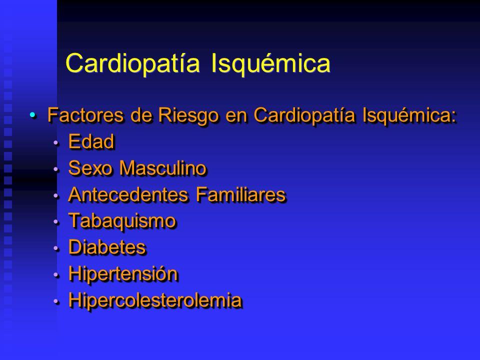 Cardiopatía Isquémica Factores de Riesgo en Cardiopatía Isquémica:Factores de Riesgo en Cardiopatía Isquémica: Edad Edad Sexo Masculino Sexo Masculino Antecedentes Familiares Antecedentes Familiares Tabaquismo Tabaquismo Diabetes Diabetes Hipertensión Hipertensión Hipercolesterolemia Hipercolesterolemia Factores de Riesgo en Cardiopatía Isquémica:Factores de Riesgo en Cardiopatía Isquémica: Edad Edad Sexo Masculino Sexo Masculino Antecedentes Familiares Antecedentes Familiares Tabaquismo Tabaquismo Diabetes Diabetes Hipertensión Hipertensión Hipercolesterolemia Hipercolesterolemia