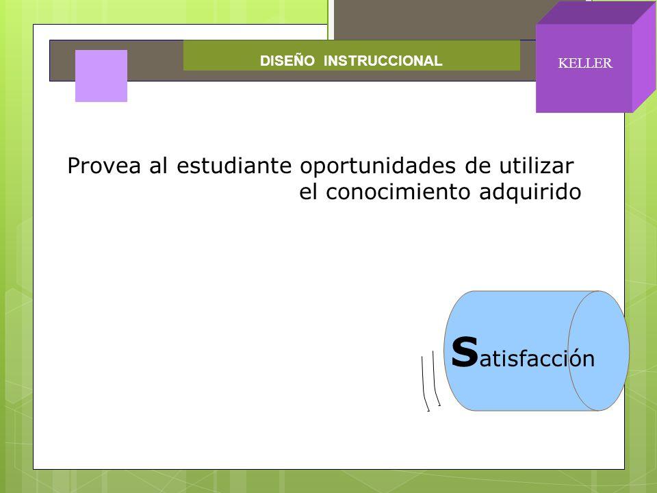 S atisfacción Provea al estudiante oportunidades de utilizar el conocimiento adquirido DISEÑO INSTRUCCIONAL KELLER