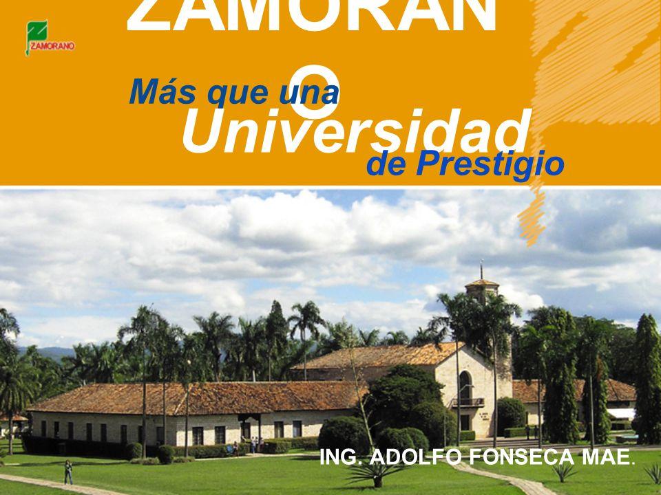 ZAMORAN O Más que una Universidad de Prestigio ING. ADOLFO FONSECA MAE.