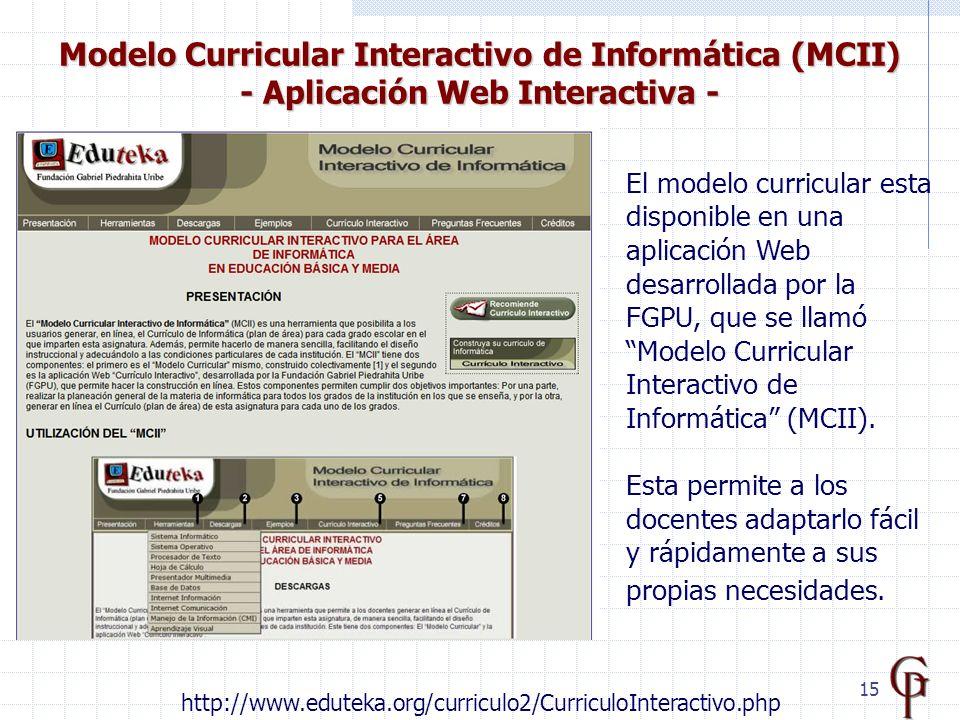 15 Modelo Curricular Interactivo de Informática (MCII) - Aplicación Web Interactiva - http://www.eduteka.org/curriculo2/CurriculoInteractivo.php El modelo curricular esta disponible en una aplicación Web desarrollada por la FGPU, que se llamó Modelo Curricular Interactivo de Informática (MCII).