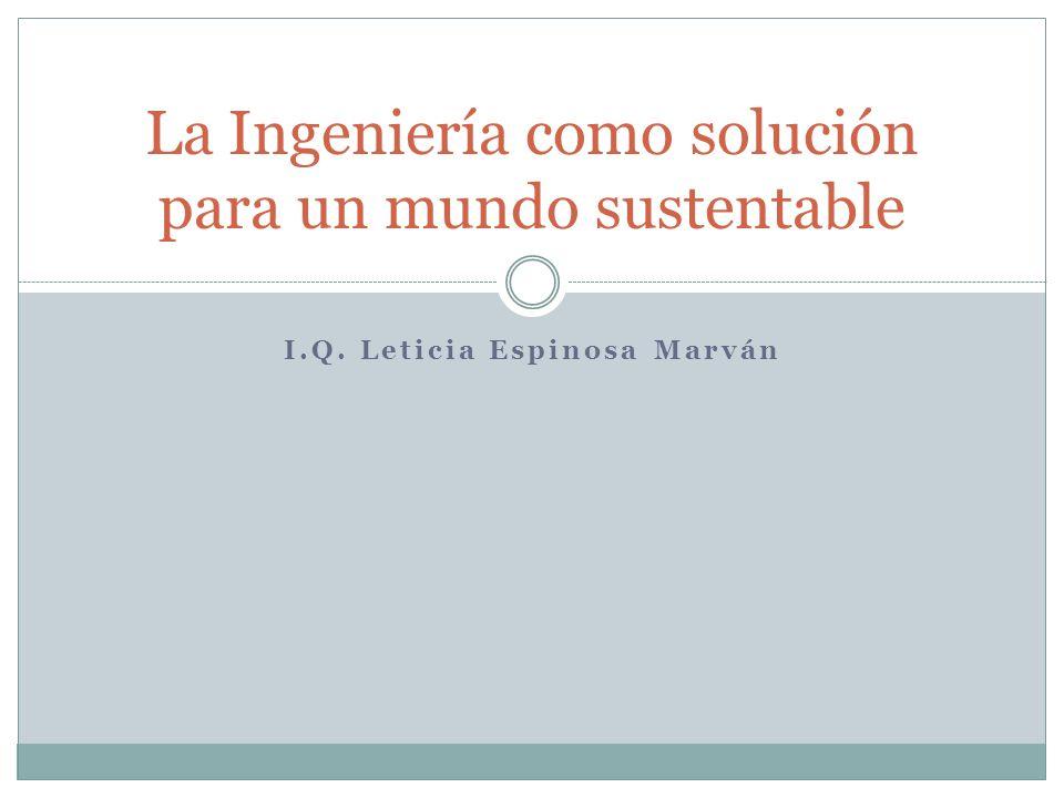 I.Q. Leticia Espinosa Marván La Ingeniería como solución para un mundo sustentable