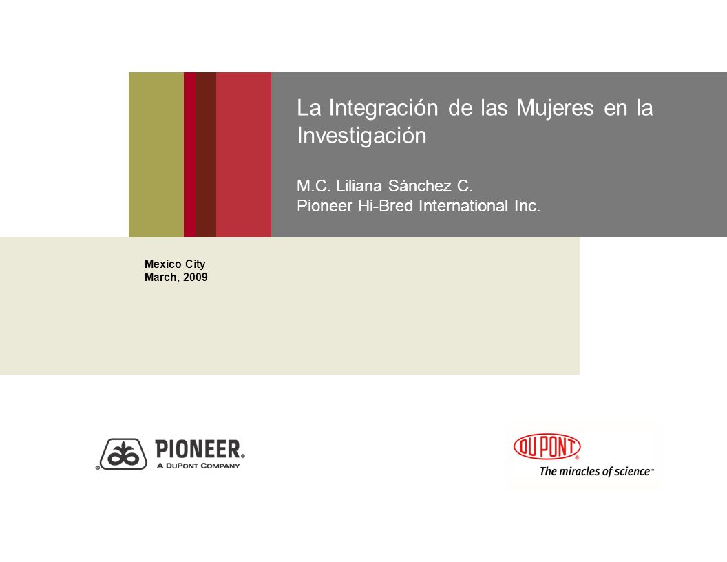 La Integración de las Mujeres en la Investigación M.C. Liliana Sánchez C. Pioneer Hi-Bred International Inc. Mexico City March, 2009