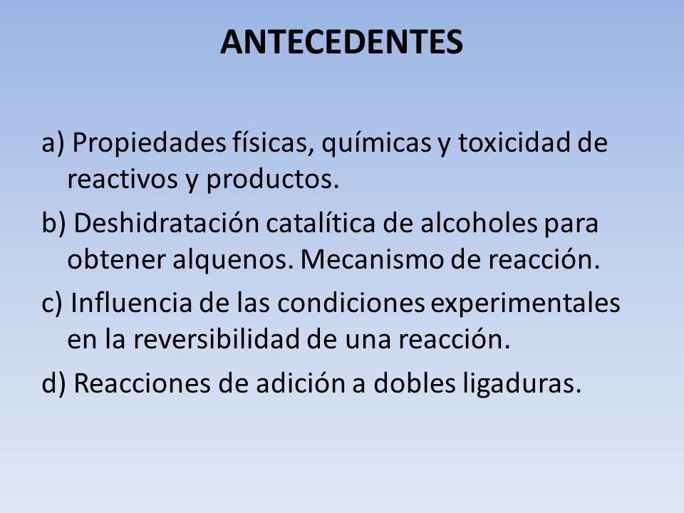 ANTECEDENTES a) Propiedades físicas, químicas y toxicidad de reactivos y productos. b) Deshidratación catalítica de alcoholes para obtener alquenos. M
