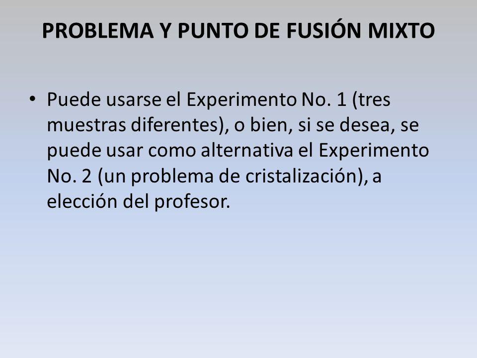 PROBLEMA Y PUNTO DE FUSIÓN MIXTO Puede usarse el Experimento No. 1 (tres muestras diferentes), o bien, si se desea, se puede usar como alternativa el