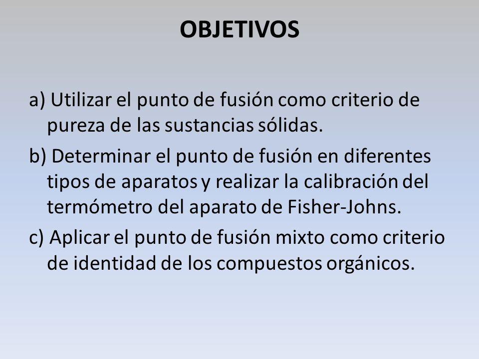 OBJETIVOS a) Utilizar el punto de fusión como criterio de pureza de las sustancias sólidas. b) Determinar el punto de fusión en diferentes tipos de ap