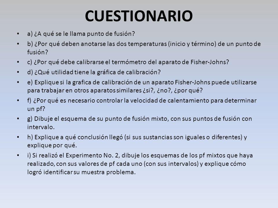 CUESTIONARIO a) ¿A qué se le llama punto de fusión? b) ¿Por qué deben anotarse las dos temperaturas (inicio y término) de un punto de fusión? c) ¿Por