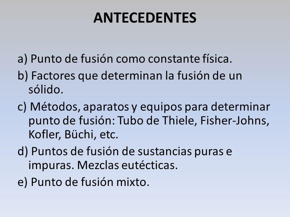ANTECEDENTES a) Punto de fusión como constante física. b) Factores que determinan la fusión de un sólido. c) Métodos, aparatos y equipos para determin