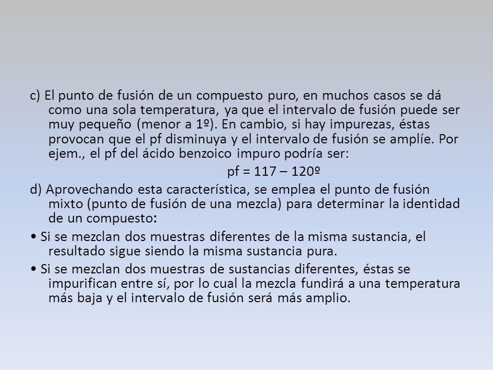 c) El punto de fusión de un compuesto puro, en muchos casos se dá como una sola temperatura, ya que el intervalo de fusión puede ser muy pequeño (meno