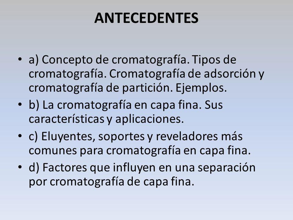 ANTECEDENTES a) Concepto de cromatografía. Tipos de cromatografía. Cromatografía de adsorción y cromatografía de partición. Ejemplos. b) La cromatogra