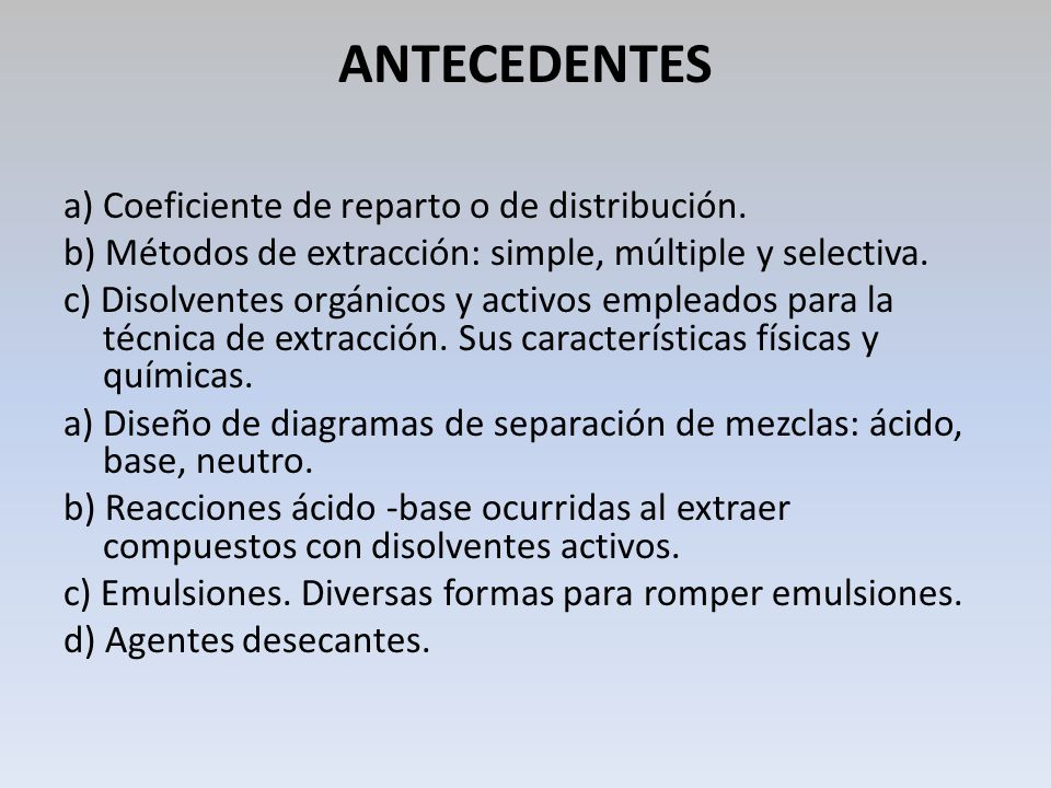 ANTECEDENTES a) Coeficiente de reparto o de distribución. b) Métodos de extracción: simple, múltiple y selectiva. c) Disolventes orgánicos y activos e