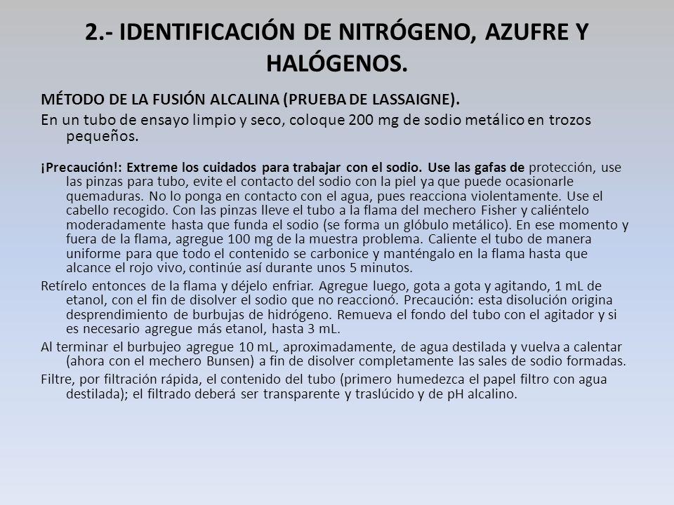 2.- IDENTIFICACIÓN DE NITRÓGENO, AZUFRE Y HALÓGENOS. MÉTODO DE LA FUSIÓN ALCALINA (PRUEBA DE LASSAIGNE). En un tubo de ensayo limpio y seco, coloque 2