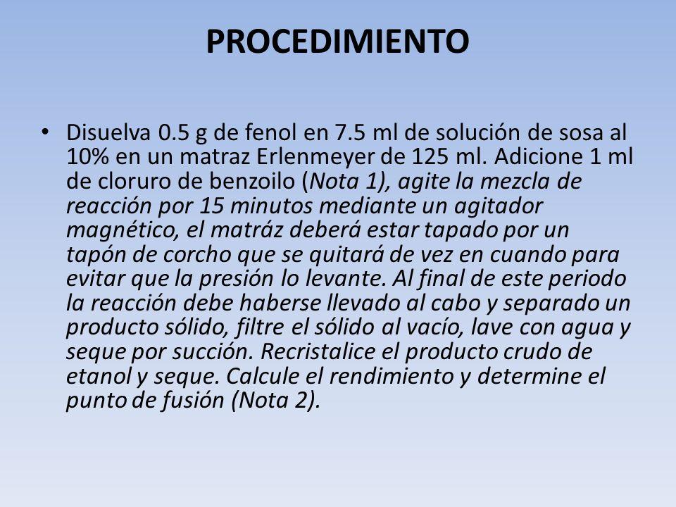 PROCEDIMIENTO Disuelva 0.5 g de fenol en 7.5 ml de solución de sosa al 10% en un matraz Erlenmeyer de 125 ml. Adicione 1 ml de cloruro de benzoilo (No