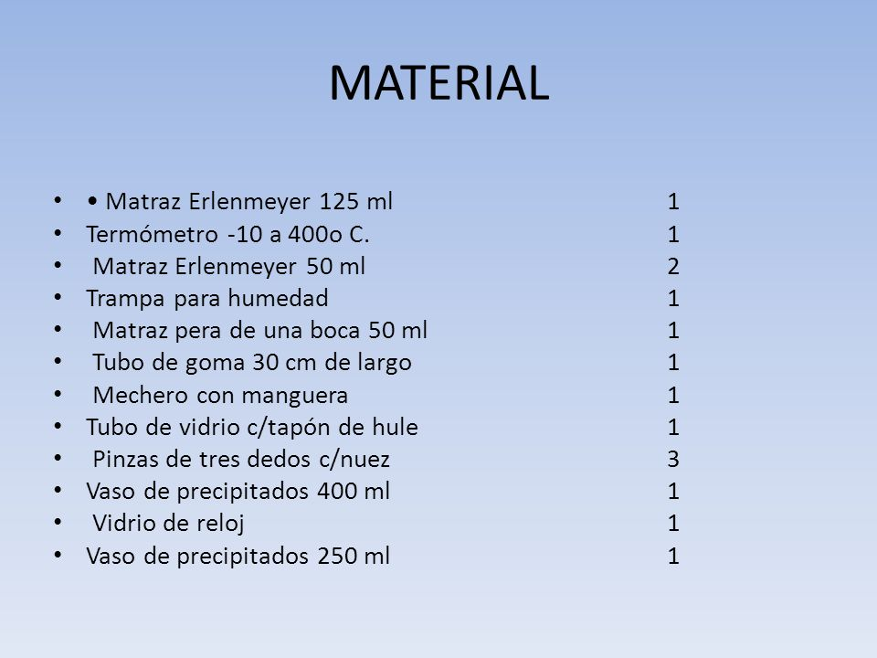 MATERIAL Matraz Erlenmeyer 125 ml 1 Termómetro -10 a 400o C. 1 Matraz Erlenmeyer 50 ml 2 Trampa para humedad 1 Matraz pera de una boca 50 ml 1 Tubo de