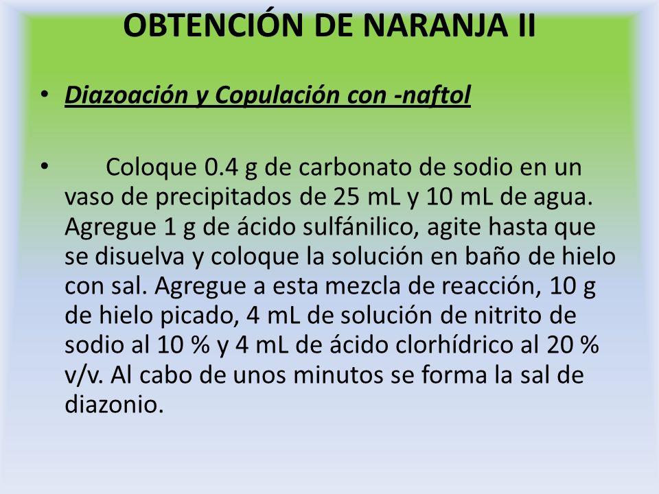 OBTENCIÓN DE NARANJA II Diazoación y Copulación con -naftol Coloque 0.4 g de carbonato de sodio en un vaso de precipitados de 25 mL y 10 mL de agua. A