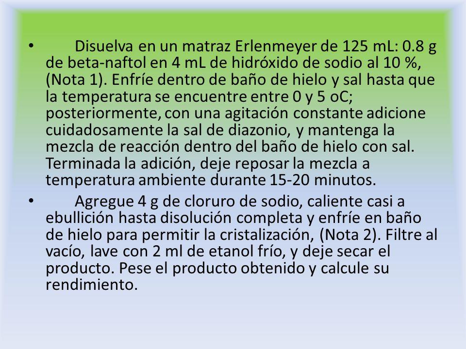 Disuelva en un matraz Erlenmeyer de 125 mL: 0.8 g de beta-naftol en 4 mL de hidróxido de sodio al 10 %, (Nota 1). Enfríe dentro de baño de hielo y sal