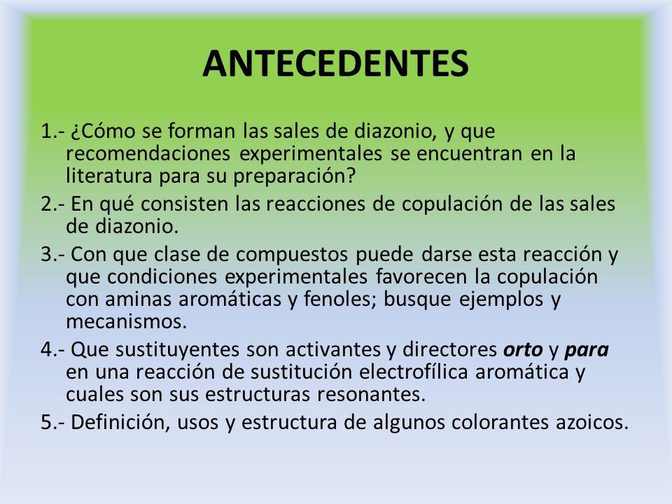 ANTECEDENTES 1.- ¿Cómo se forman las sales de diazonio, y que recomendaciones experimentales se encuentran en la literatura para su preparación? 2.- E