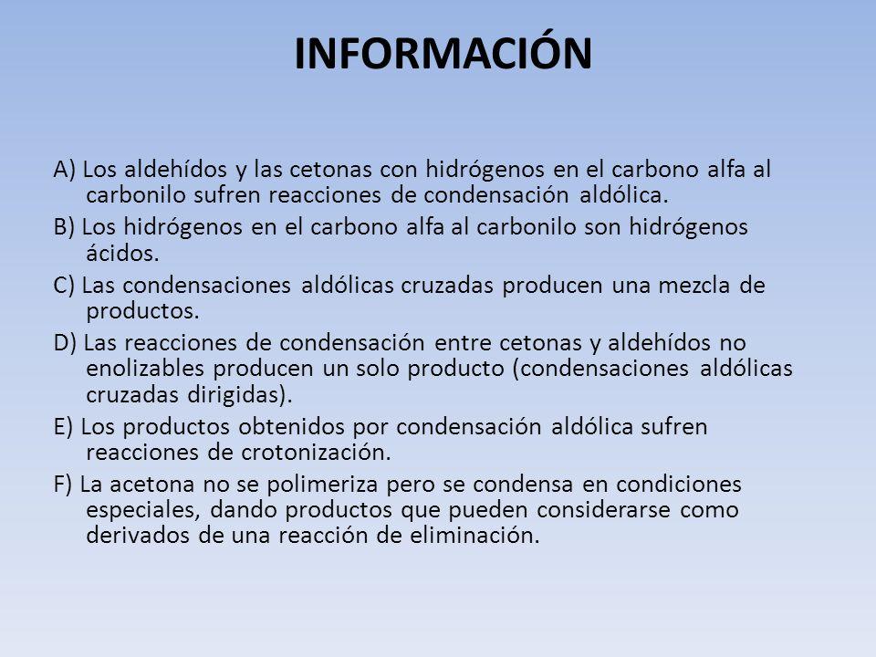 INFORMACIÓN A) Los aldehídos y las cetonas con hidrógenos en el carbono alfa al carbonilo sufren reacciones de condensación aldólica. B) Los hidrógeno